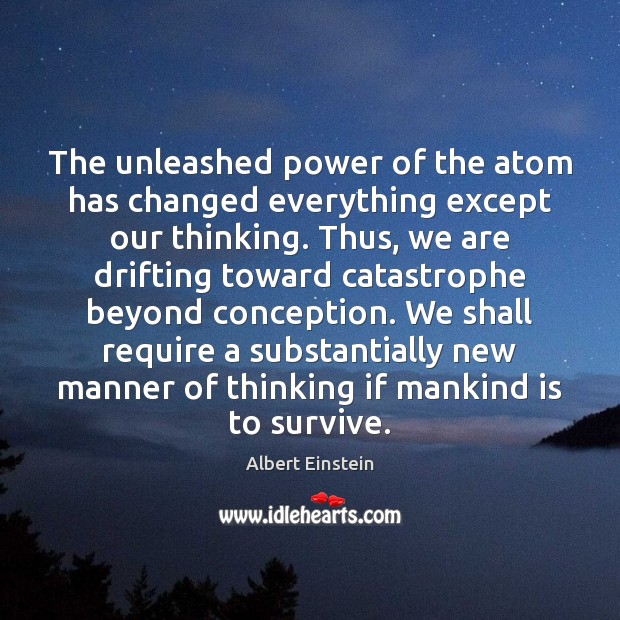 The unleashed power of the atom has changed everything except our thinking. Image