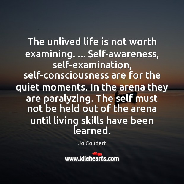 The unlived life is not worth examining. … Self-awareness, self-examination, self-consciousness are for Jo Coudert Picture Quote