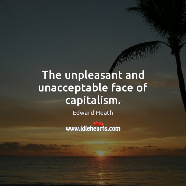 The unpleasant and unacceptable face of capitalism. Edward Heath Picture Quote