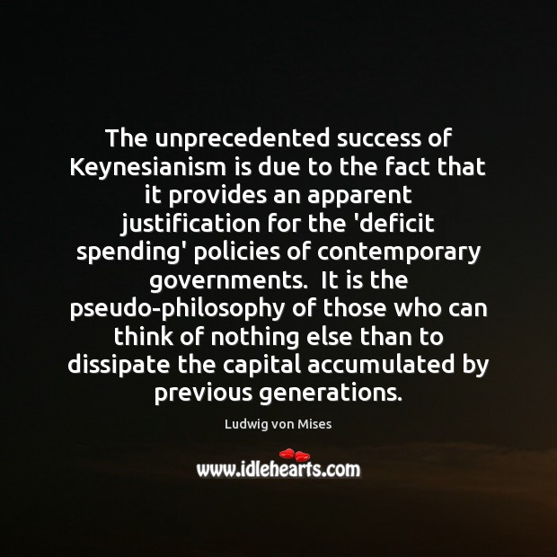 The unprecedented success of Keynesianism is due to the fact that it Ludwig von Mises Picture Quote