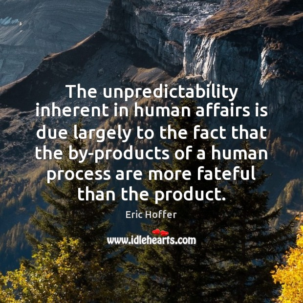 The unpredictability inherent in human affairs is due largely to the fact Image