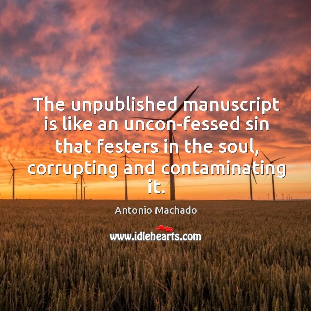 The unpublished manuscript is like an uncon-fessed sin that festers in the Antonio Machado Picture Quote
