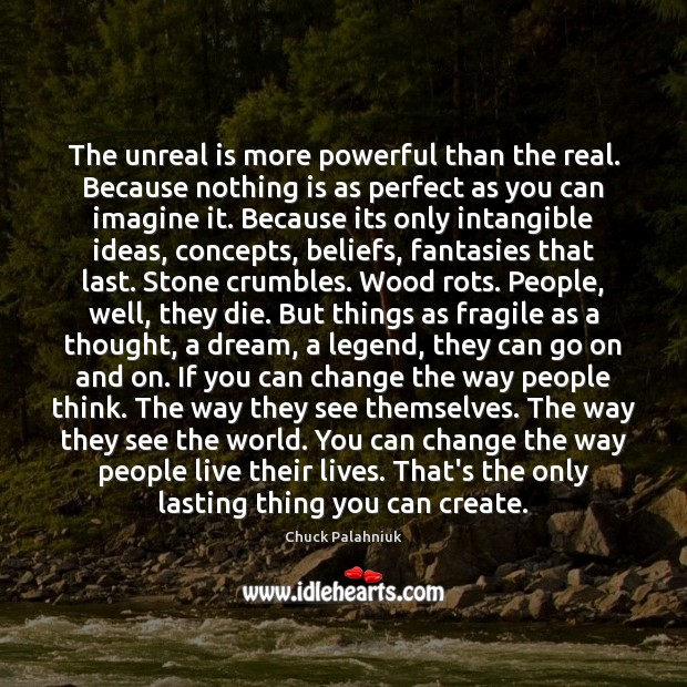 Image, The unreal is more powerful than the real. Because nothing is as