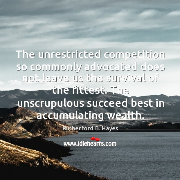 The unrestricted competition so commonly advocated does not leave us the survival of the fittest. Rutherford B. Hayes Picture Quote
