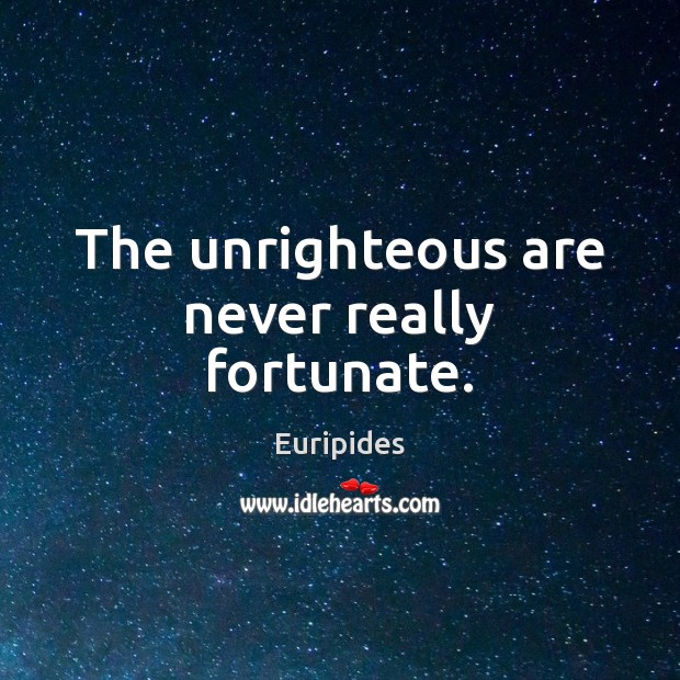 The unrighteous are never really fortunate. Image