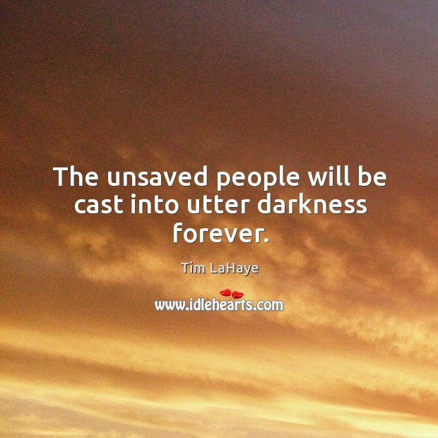 The unsaved people will be cast into utter darkness forever. Image
