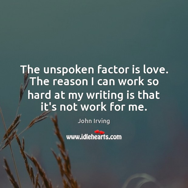 The unspoken factor is love. The reason I can work so hard Writing Quotes Image