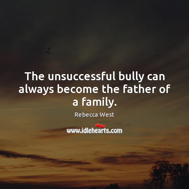 The unsuccessful bully can always become the father of a family. Rebecca West Picture Quote