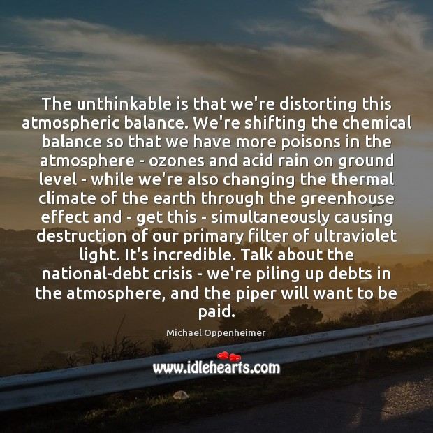 The unthinkable is that we're distorting this atmospheric balance. We're shifting the Image
