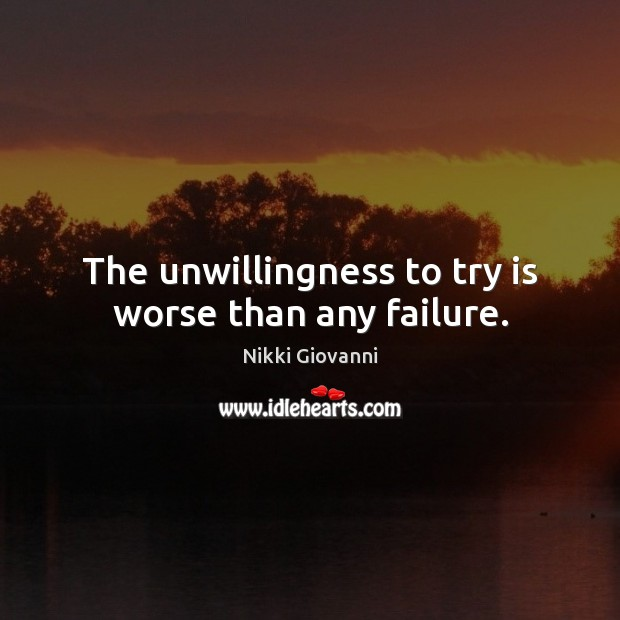 The unwillingness to try is worse than any failure. Image