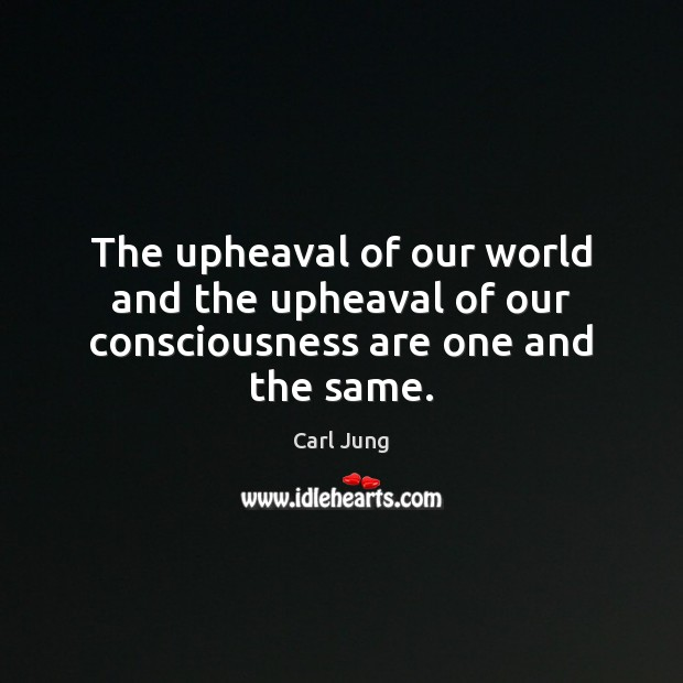 The upheaval of our world and the upheaval of our consciousness are one and the same. Carl Jung Picture Quote