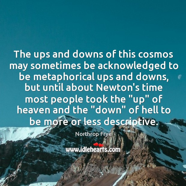 The ups and downs of this cosmos may sometimes be acknowledged to Northrop Frye Picture Quote