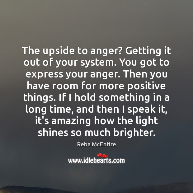 The upside to anger? Getting it out of your system. You got Reba McEntire Picture Quote