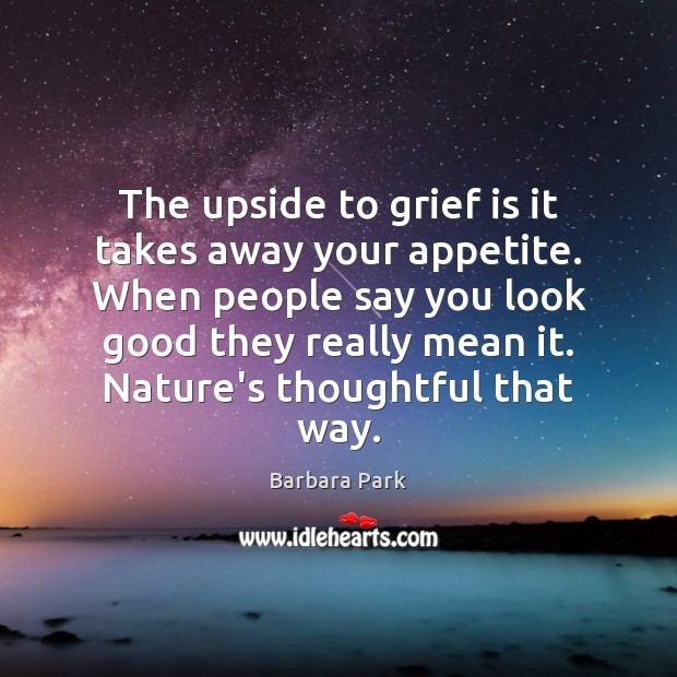 The upside to grief is it takes away your appetite. When people Image