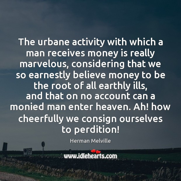 The urbane activity with which a man receives money is really marvelous, Herman Melville Picture Quote
