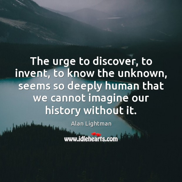 Image, The urge to discover, to invent, to know the unknown, seems so