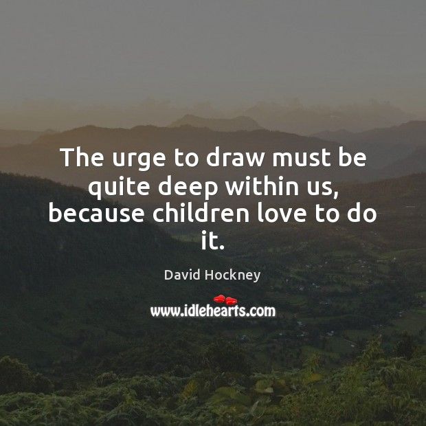 The urge to draw must be quite deep within us, because children love to do it. David Hockney Picture Quote