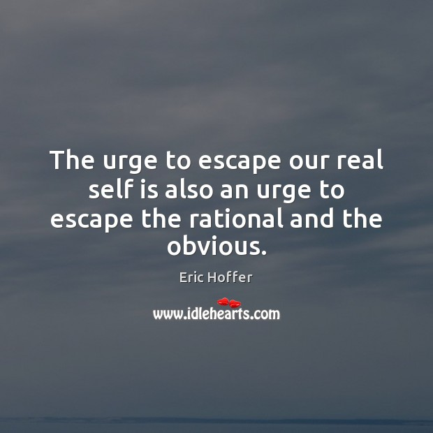 The urge to escape our real self is also an urge to escape the rational and the obvious. Image