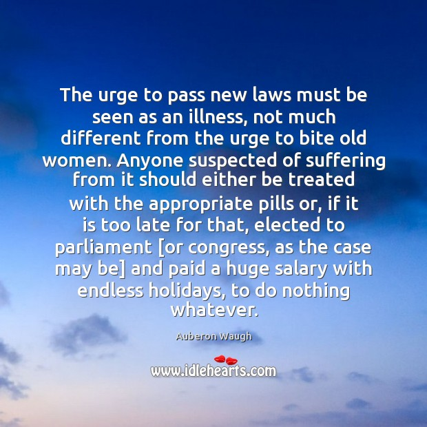 The urge to pass new laws must be seen as an illness, Salary Quotes Image