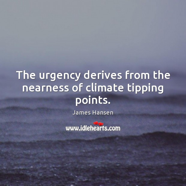 The urgency derives from the nearness of climate tipping points. James Hansen Picture Quote