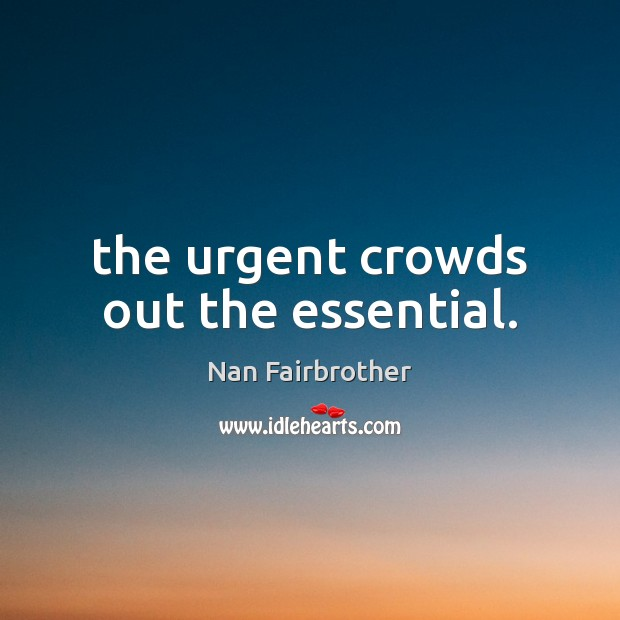 The urgent crowds out the essential. Nan Fairbrother Picture Quote
