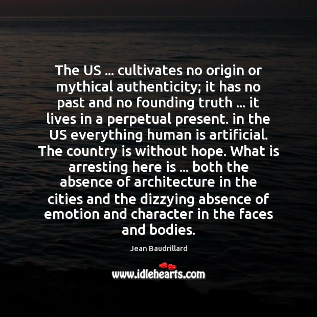 The US … cultivates no origin or mythical authenticity; it has no past Jean Baudrillard Picture Quote