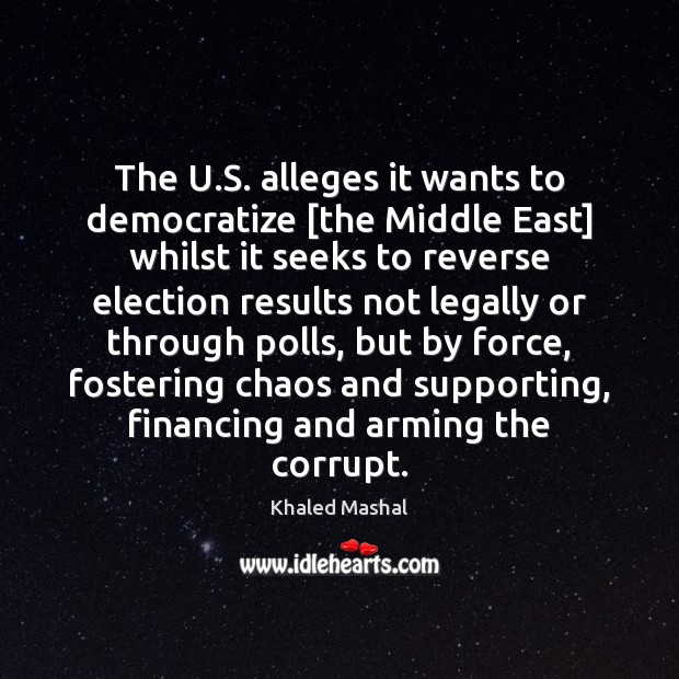 The U.S. alleges it wants to democratize [the Middle East] whilst Khaled Mashal Picture Quote