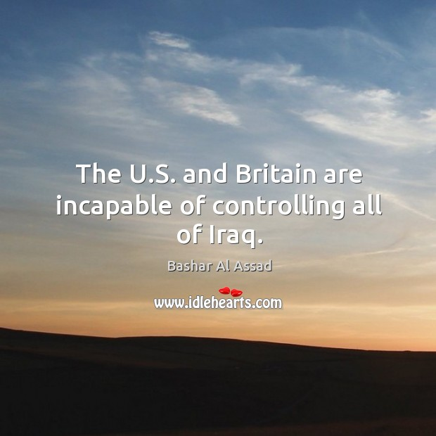 The u.s. And britain are incapable of controlling all of iraq. Bashar Al Assad Picture Quote