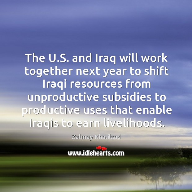 The u.s. And iraq will work together next year to shift iraqi resources from unproductive Zalmay Khalilzad Picture Quote