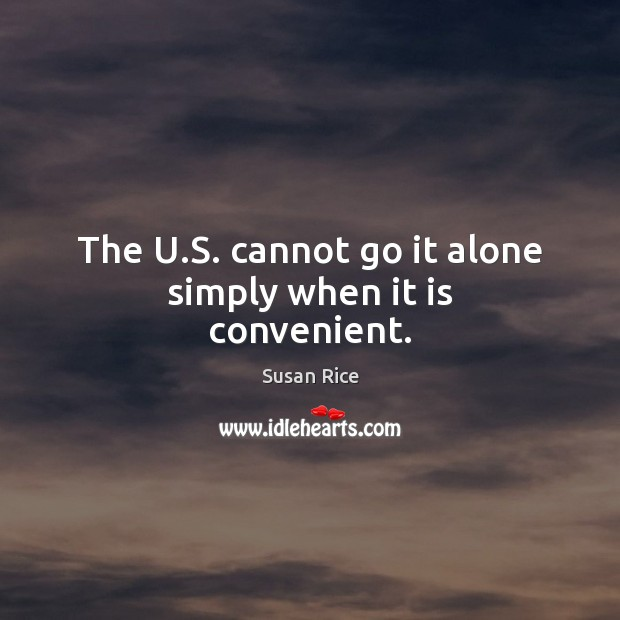The U.S. cannot go it alone simply when it is convenient. Image