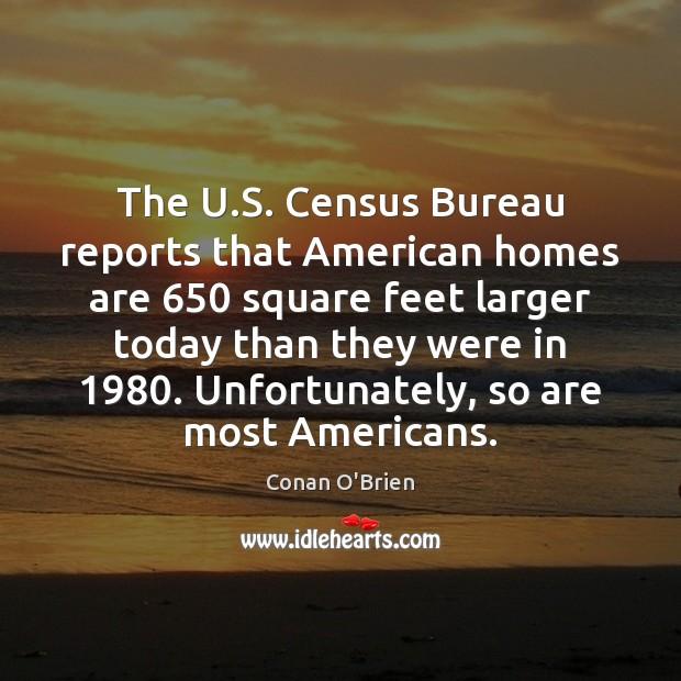The U.S. Census Bureau reports that American homes are 650 square feet Conan O'Brien Picture Quote