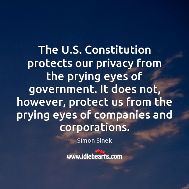 The U.S. Constitution protects our privacy from the prying eyes of Simon Sinek Picture Quote