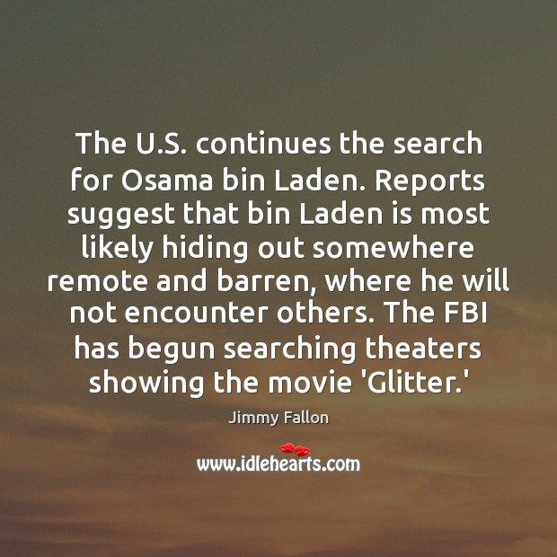 The U.S. continues the search for Osama bin Laden. Reports suggest Jimmy Fallon Picture Quote