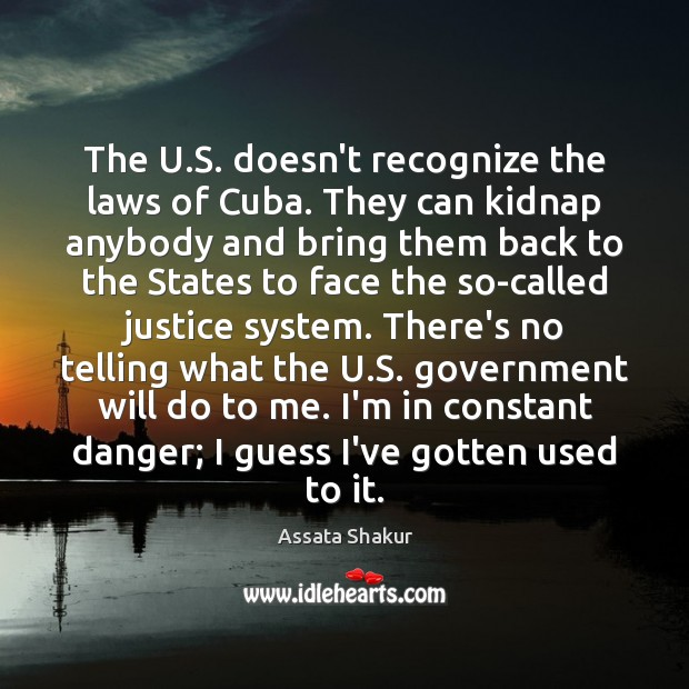The U.S. doesn't recognize the laws of Cuba. They can kidnap Assata Shakur Picture Quote