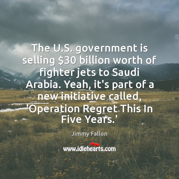 The U.S. government is selling $30 billion worth of fighter jets to Government Quotes Image