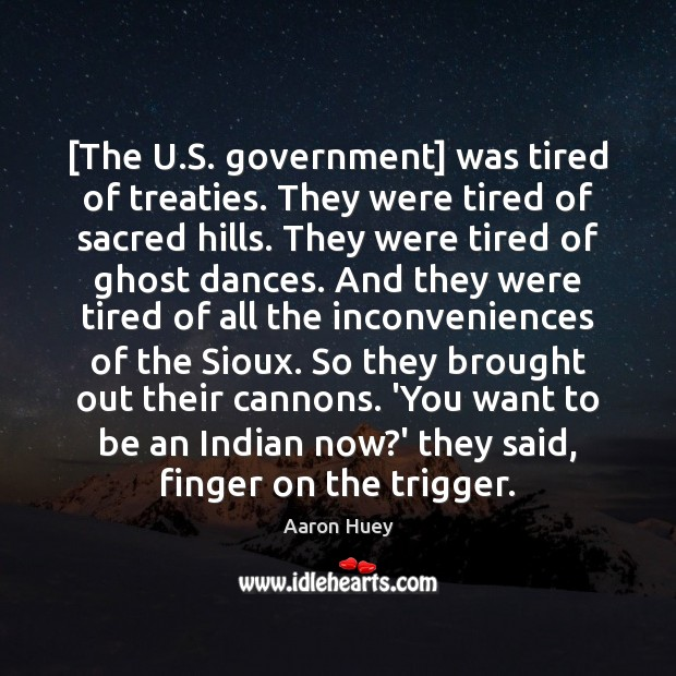 [The U.S. government] was tired of treaties. They were tired of Image