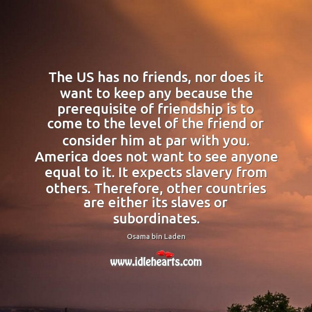The US has no friends, nor does it want to keep any Image