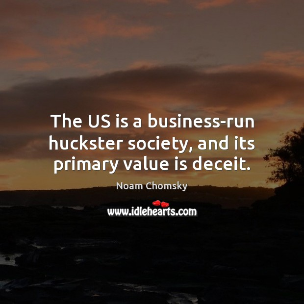 The US is a business-run huckster society, and its primary value is deceit. Image
