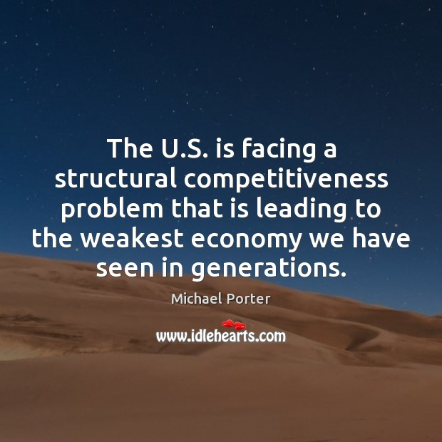 The U.S. is facing a structural competitiveness problem that is leading Michael Porter Picture Quote