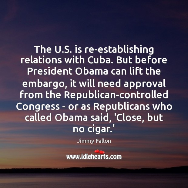 The U.S. is re-establishing relations with Cuba. But before President Obama Jimmy Fallon Picture Quote