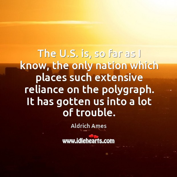 The u.s. Is, so far as I know, the only nation which places such extensive reliance on the polygraph. Image