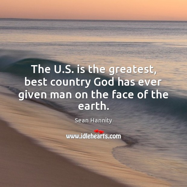 The U.S. is the greatest, best country God has ever given man on the face of the earth. Sean Hannity Picture Quote