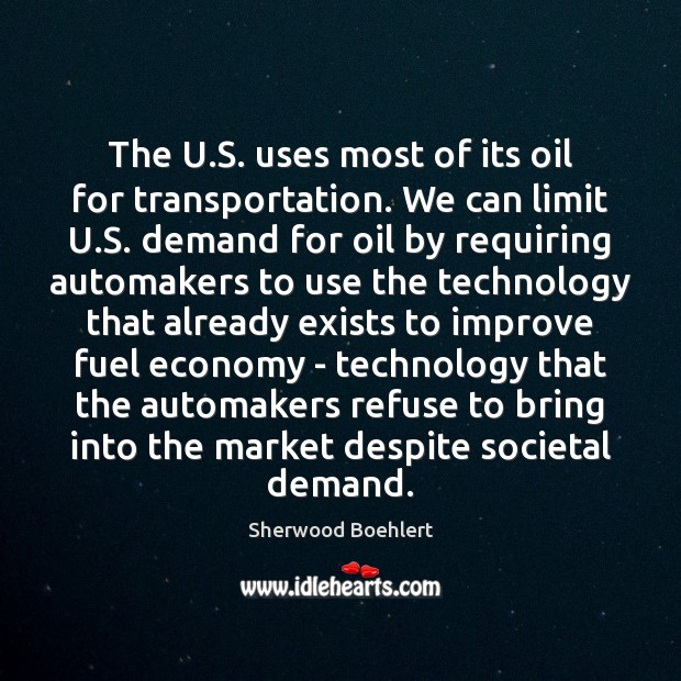 The U.S. uses most of its oil for transportation. We can Sherwood Boehlert Picture Quote