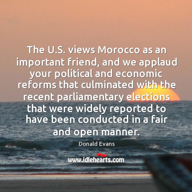 The u.s. Views morocco as an important friend, and we applaud your political and economic reforms Donald Evans Picture Quote