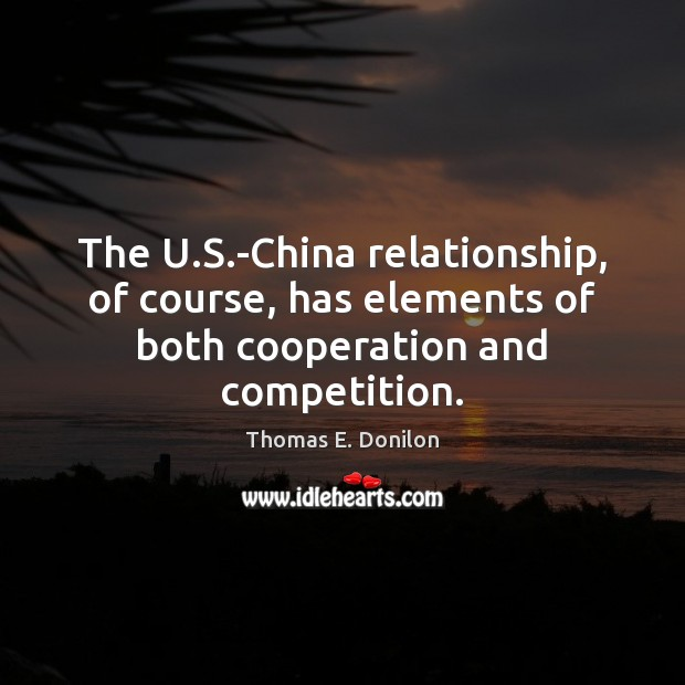 The U.S.-China relationship, of course, has elements of both cooperation and competition. Thomas E. Donilon Picture Quote