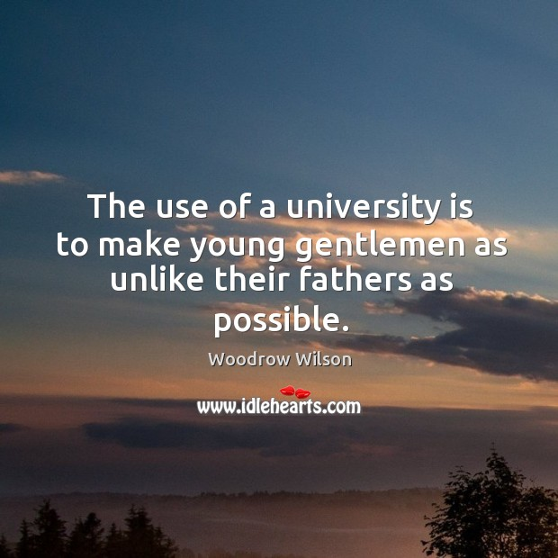 Image, The use of a university is to make young gentlemen as unlike their fathers as possible.