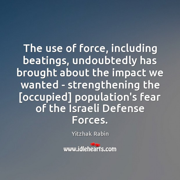 The use of force, including beatings, undoubtedly has brought about the impact Yitzhak Rabin Picture Quote