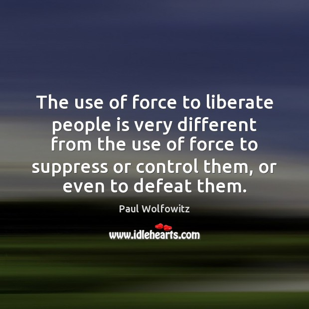 Paul Wolfowitz Picture Quote image saying: The use of force to liberate people is very different from the