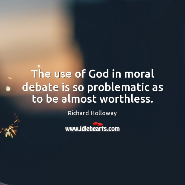 The use of God in moral debate is so problematic as to be almost worthless. Image