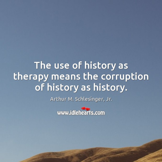 The use of history as therapy means the corruption of history as history. Arthur M. Schlesinger, Jr. Picture Quote